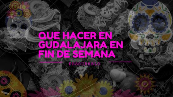 Que hacer en Guadalajara en fin de semana!
